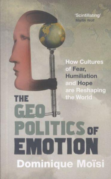 The Geopolitics of Emotion ; How Cultures of Fear, Humiliation and Hope Are Reshaping the World