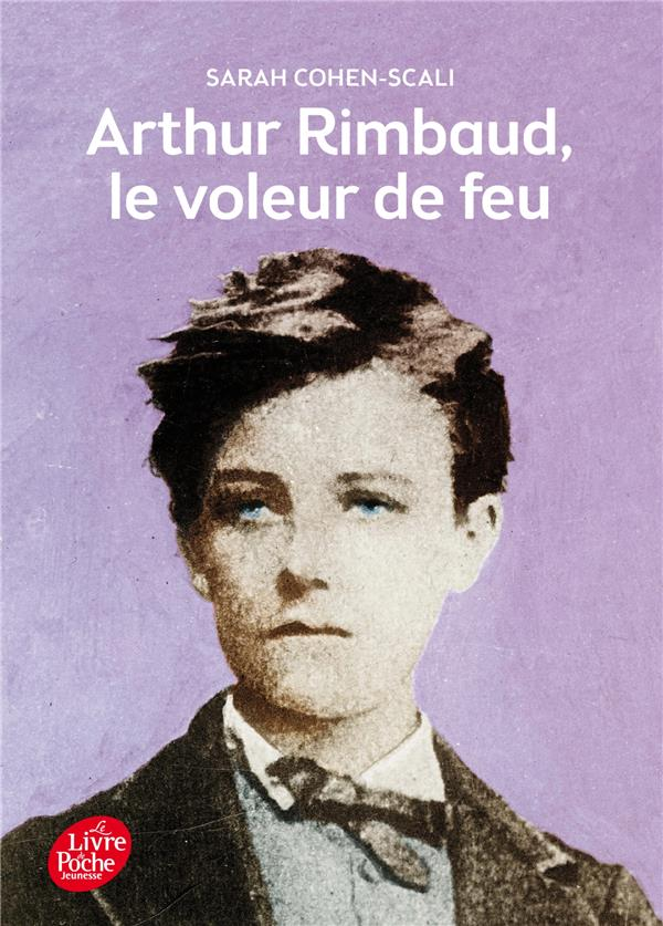 Arthur Rimbaud ; le voleur de feu