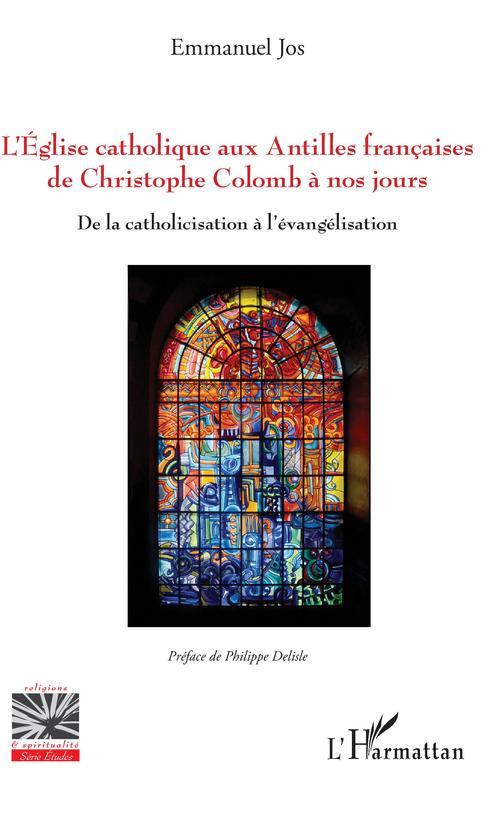 L'Eglise catholique aux Antilles françaises de Christophe Colomb à nos jours ; de la catholicisation à l'évangélisation