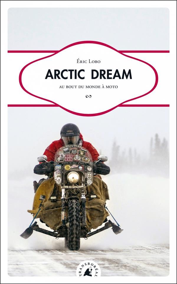 Arctic dream ; au bout du monde à moto