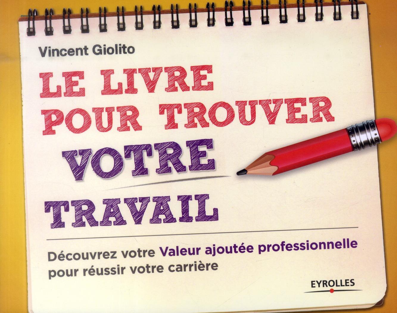 Le Livre Pour Trouver Un Travail ; Decouvrez Votre Valeur Ajoutee Professionnelle Pour Ameliorer Votre Carriere
