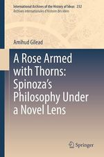 A Rose Armed with Thorns: Spinoza´s Philosophy Under a Novel Lens  - Amihud Gilead