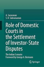 Role of Domestic Courts in the Settlement of Investor-State Disputes  - S.R. Subramanian - A. Saravanan
