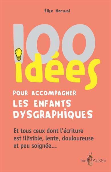 100 idées ; pour accompagner les enfants dysgraphiques ; et tous ceux dont l'écriture est illisible, lente, douloureuse et peu soignée...