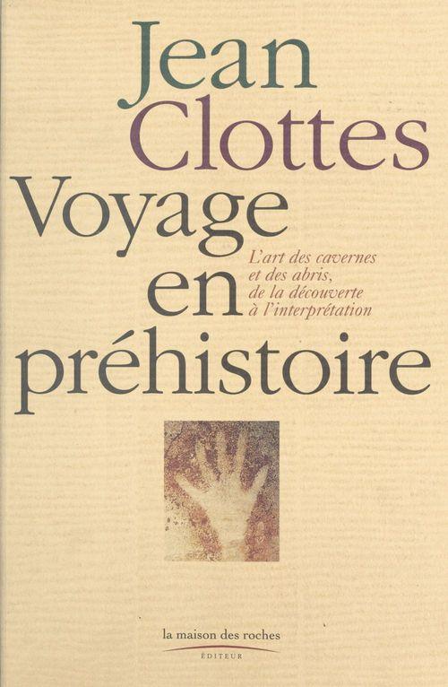 Voyage en préhistoire (1) : L'Art des cavernes et des abris, de la découverte à l'interprétation  - Jean Clottes