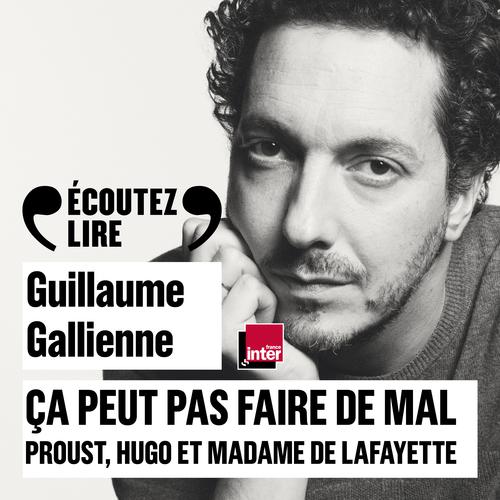 Ça peut pas faire de mal. Le roman : Proust, Hugo et Madame de Lafayette lus et commentés par Guillaume Gallienne