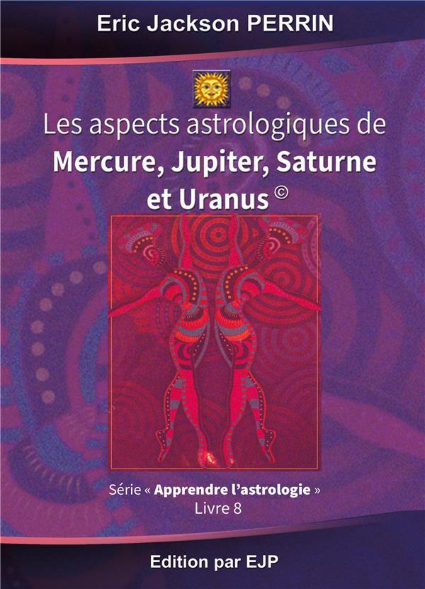Astrologie T.8 ; Les Aspects Astrologiques De Mercure, Jupiter, Saturne Et Uranus