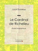 Le Cardinal de Richelieu  - Louis Dussieux - Ligaran