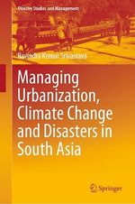 Managing Urbanization, Climate Change and Disasters in South Asia  - Ravindra Kumar Srivastava