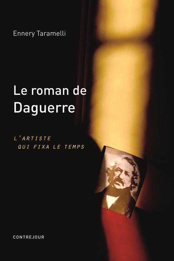 Le roman de Daguerre ; l'artiste qui fixa le temps