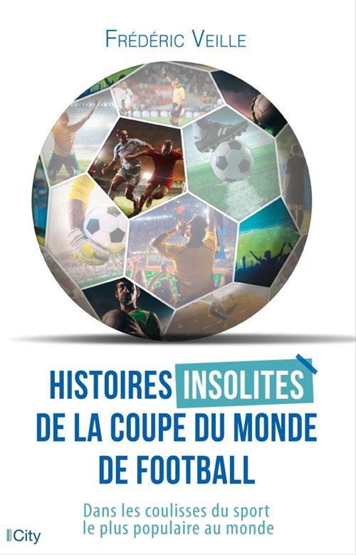 Histoires insolites de la coupe du monde de football ; dans les coulisses du sport le plus populaire au monde