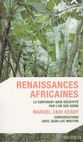Renaissances africaines ; le continent noir décrypté par l'un des siens ; Marcel Zadi Kessy, conversations avec Jean-Luc Mouton