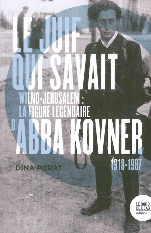 Le juif qui savait ; Wilno-Jérusalem : la figure légendaire d'Abba Kovner (1918-1987)