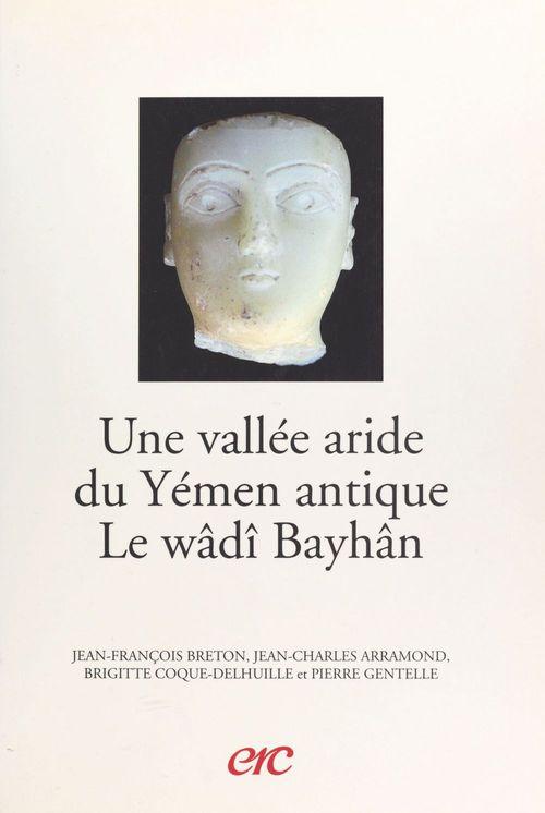 Une vallée aride du Yémen antique, le wâdî Bayhân  - Jean-Charles Arramond  - Jean-François Breton  - Brigitte Coque-Delhuille