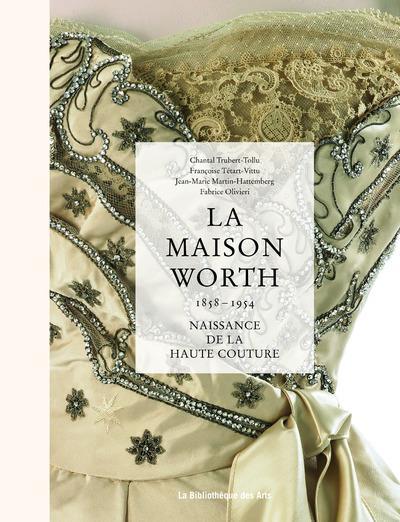 La maison Worth ; naissance de la haute couture ; 1858-1954