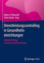 Dienstleistungscontrolling in Gesundheitseinrichtungen  - Silvia Straub - Mario A. Pfannstiel