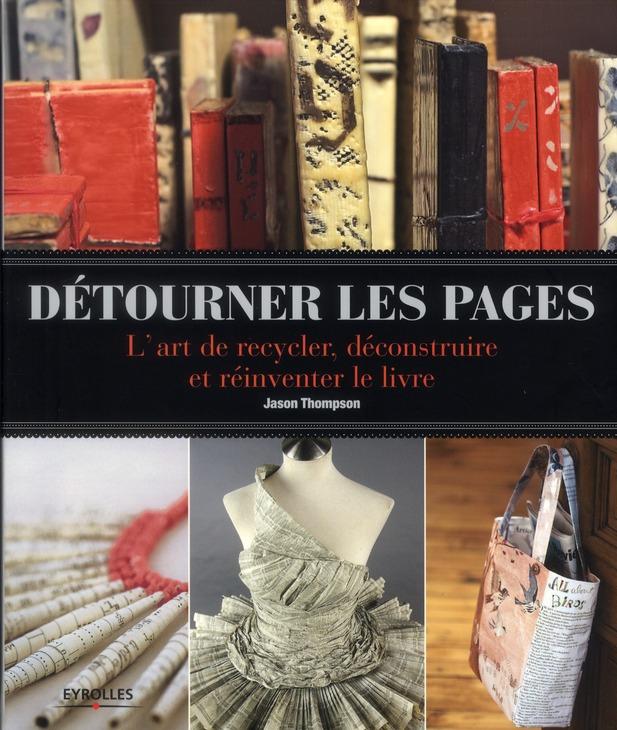 Détourner les pages ; l'art de recycler, déconstruire et réinventer le livre
