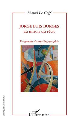 Jorge Luis Borges au miroir du récit ; fragments d'auto-(bio)-graphie