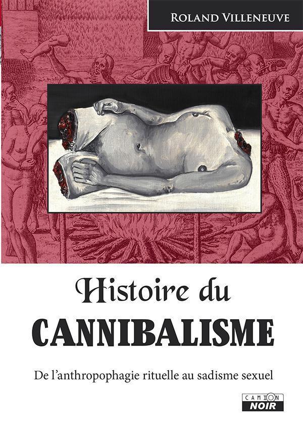 Histoire du cannibalisme ; de l'anthropophagie rituelle au sadisme sexuel