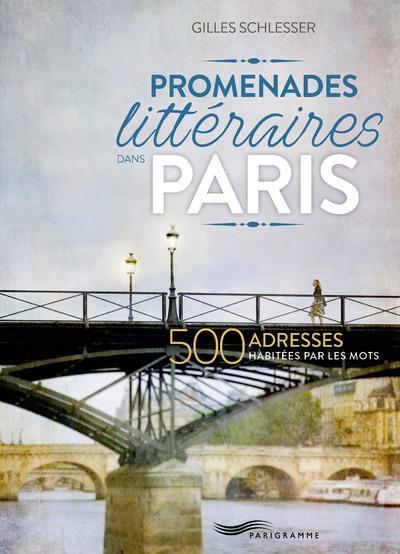 Promenades littéraires dans Paris ; 500 adresses habitées par les mots