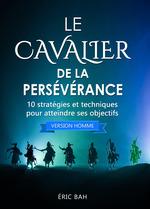 Le cavalier de la perséverance (version homme) ;10 stratégies et techniques pour atteindre ses objectifs  - Eric Bah