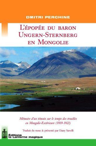 L'épopee du baron Ungern-Sternberg en Mongolie ; mémoire d'un témoin sur le temps des troubles en Mongolie-Extérieure (1919-1921)