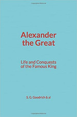 Alexander the Great : Life and Conquests of the Famous King  - S. G. Goodrich & Al