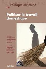Revue politique africaine N.154 ; politiser le travail doméstique  - Revue Politique Africaine - Collectif