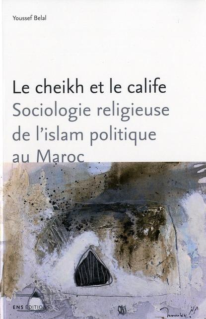 Le cheikh et le calife - sociologie religieuse de l'islam politique au maroc