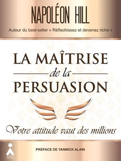 La maîtrise de la persuasion ; votre attitude vaut des millions