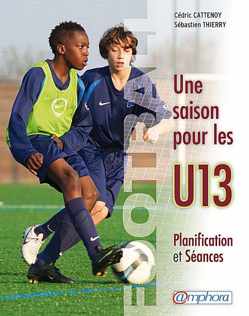 Football ; Une Saison Pour Les U13 ; Planification Et Seances