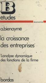 La croissance des entreprises (1). Analyse dynamique des fonctions de la firme  - Alain Bienayme