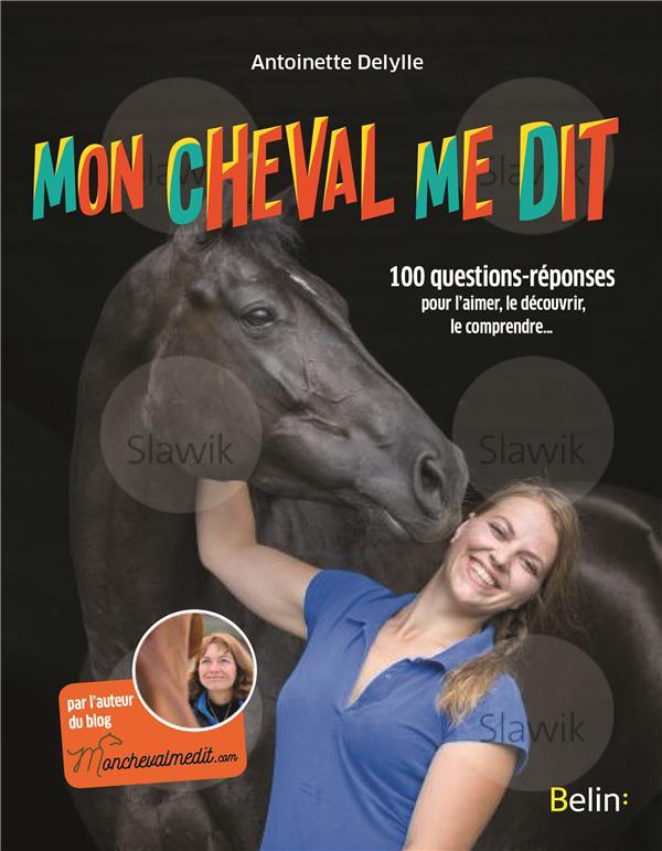 Mon cheval me dit ; 100 questions-réponses pour l'aimer, le découvrir, le comprendre...