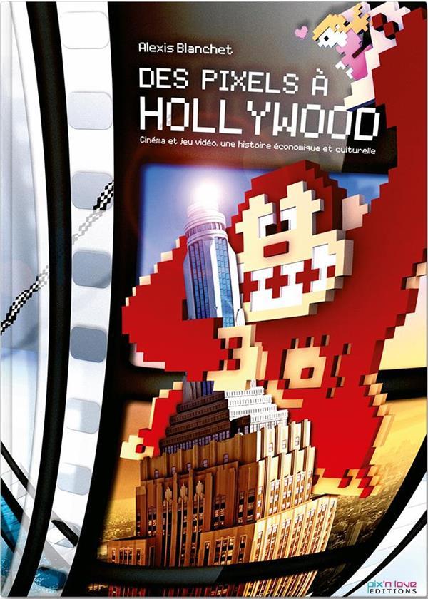 Des pixels à Hollywood ; cinéma et jeux video, une histoire  économique et culturelle