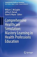 Comprehensive Healthcare Simulation: Mastery Learning in Health Professions Education  - Diane B. Wayne - William C. Mcgaghie - Jeffrey H. Barsuk