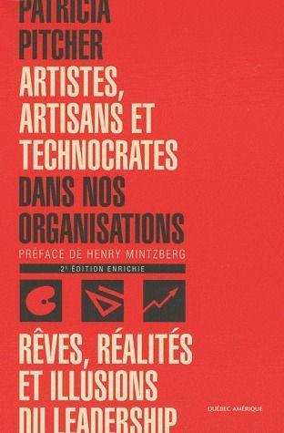 Artistes, Artisans Et Technocrates Dans Nos Organisations ; Reves, Realites Et Illusions Du Leadership