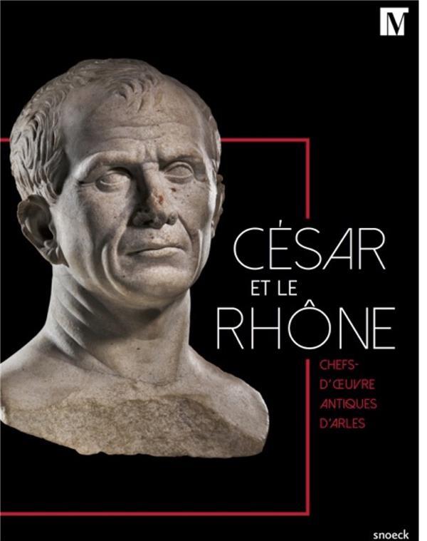 César et le Rhône ; chefs-d'oeuvre antiques d'Arles