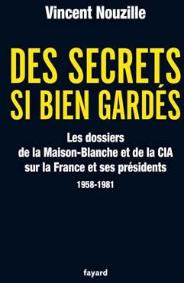 Des secrets si bien gardés ; les dossiers de la Maison-Blanche et de la CIA sur la France et ses présidents (1958-1981)