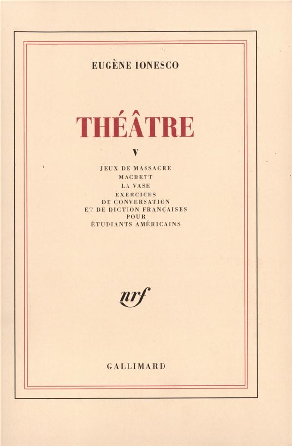 Théâtre t.5 ; jeux de massacre ; macbett ; la vase ; exercices de conversation et de diction françaises pour étudiants américains