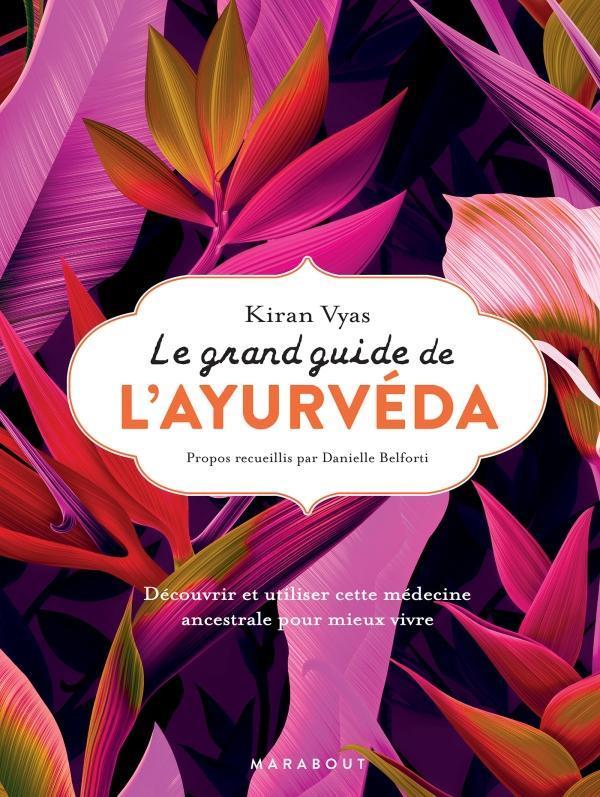 Le grand guide de l'ayurveda ; découvrir et utiliser cette médecine ancestrale pour mieux vivre