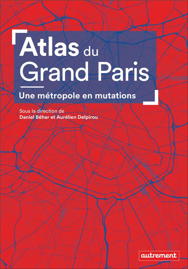 Atlas du Grand Paris ; une métropole en mutations