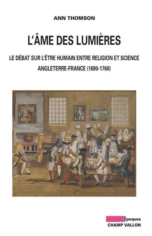 L'âme des Lumières ; le débat sur l'être humain entre religion et science ; Angleterre-France (1690-1760)