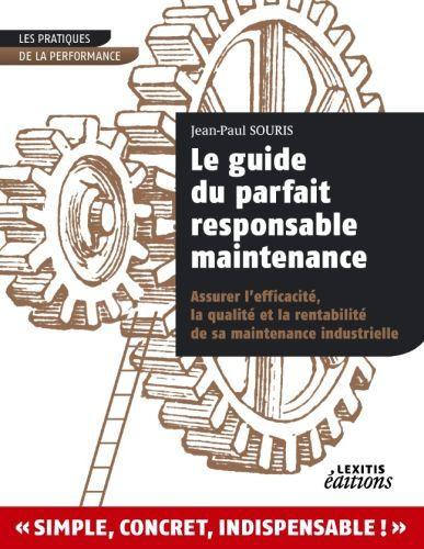 Le guide du parfait responsable maintenance ; assurer l'efficacité, la qualité et la rentabilité de sa maintenance industrielle