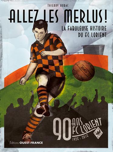 allez les merlus ! la fabuleuse histoire du FC Lorient ; 90 ans FC Lorient, 1926-2016