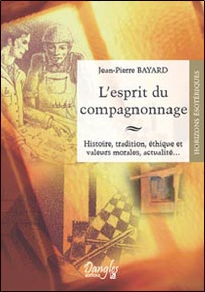 L'esprit du compagnonnage ; histoire, tradition, éthique et valeurs morales, actualité...