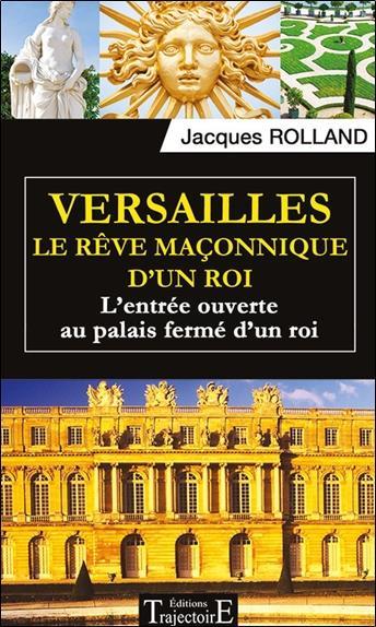 Versailles ; le rêve maçonnique d'un roi ; l'entrée ouverte au palais fermé d'un roi