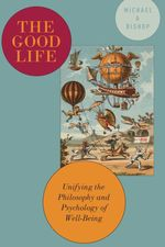 The Good Life: Unifying the Philosophy and Psychology of Well-Being  - Michael Bishop