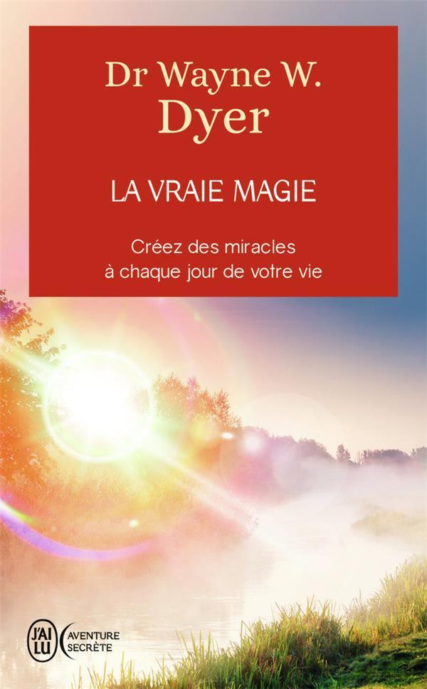 La vraie magie ; créez des miracles à chaque jour de votre vie