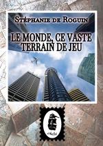 Vente EBooks : Le Monde, ce Vaste Terrain de Jeu  - Stéphanie de Roguin