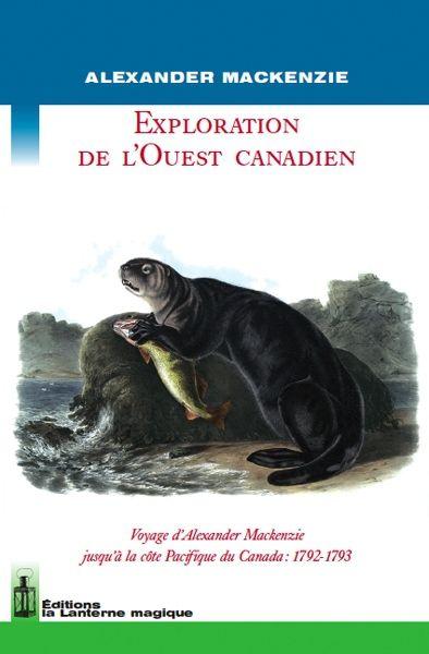 Exploration de l'Ouest canadien ; voyage d'Alexander Mackenzie jusqu'à la côte Pacifique du Canada
